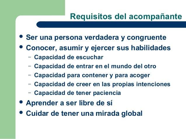 Requisitos del acompañante Seruna persona verdadera y congruente Conocer, asumir y ejercer sus habilidades  –   Capacida...