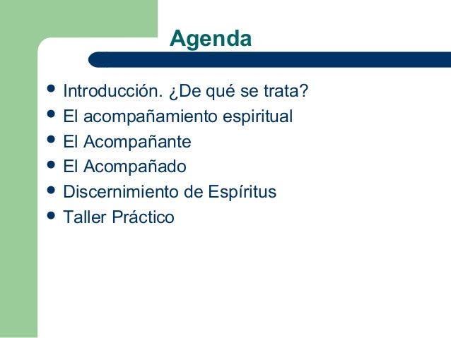 Agenda Introducción. ¿De qué se trata? El acompañamiento espiritual El Acompañante El Acompañado Discernimiento de Es...