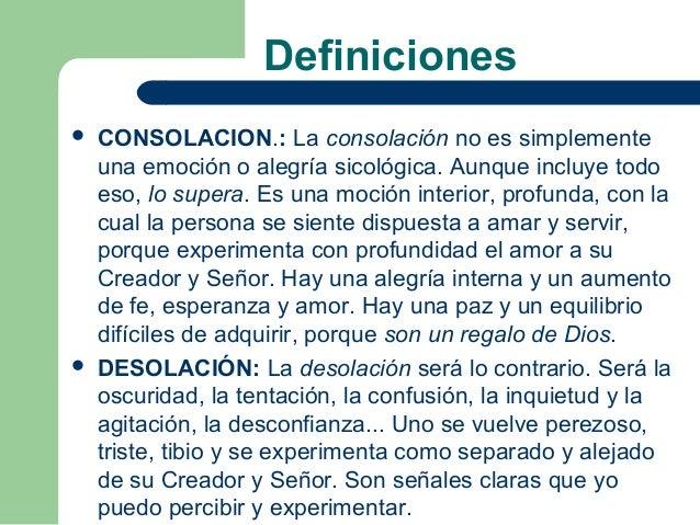 Definiciones   CONSOLACION.: La consolación no es simplemente    una emoción o alegría sicológica. Aunque incluye todo   ...