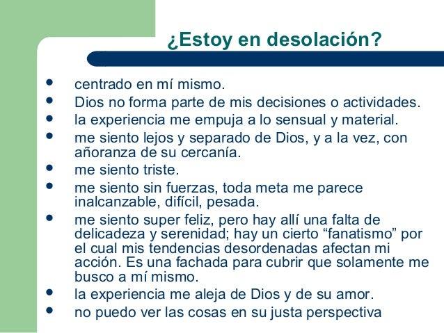 ¿Estoy en desolación?   centrado en mí mismo.   Dios no forma parte de mis decisiones o actividades.   la experiencia m...