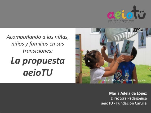 Acompañando a las niñas, niños y familias en sus transiciones: La propuesta aeioTU María Adelaida López Directora Pedagógi...