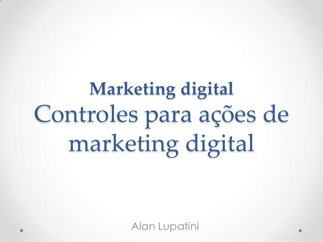 Marketing digital Controles para ações de marketing digital Alan Lupatini