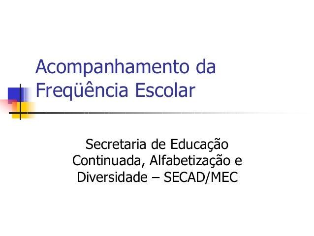 Acompanhamento da Freqüência Escolar Secretaria de Educação Continuada, Alfabetização e Diversidade – SECAD/MEC
