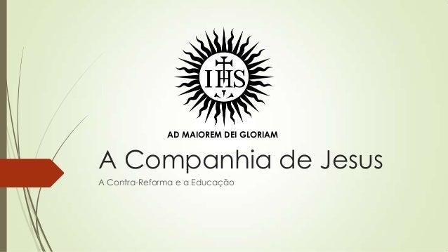 AD MAIOREM DEI GLORIAM  A Companhia de Jesus A Contra-Reforma e a Educação