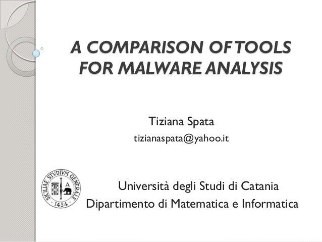 A COMPARISON OF TOOLS FOR MALWARE ANALYSIS Tiziana Spata tizianaspata@yahoo.it  Università degli Studi di Catania Dipartim...