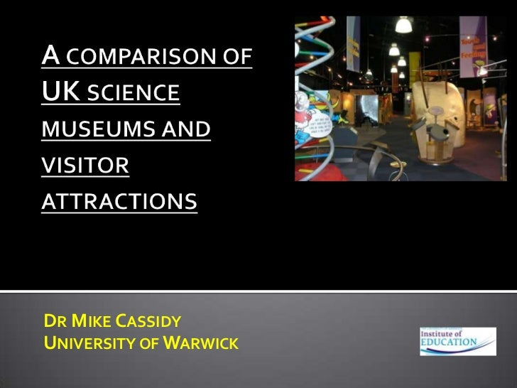 A comparison of UK science museums and visitor attractions<br />Dr Mike Cassidy<br />University of Warwick<br />