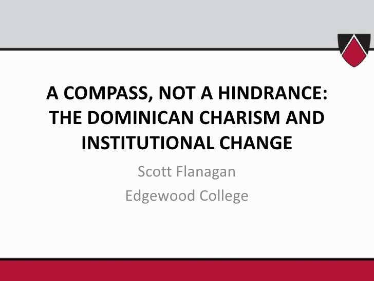 A COMPASS, NOT A HINDRANCE: THE DOMINICAN CHARISM AND INSTITUTIONAL CHANGE<br />Scott Flanagan<br />Edgewood College<br />