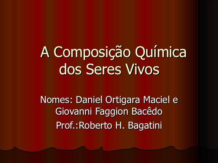 A Composição Química dos Seres Vivos Nomes: Daniel Ortigara Maciel e Giovanni Faggion Bacêdo Prof.:Roberto H. Bagatini