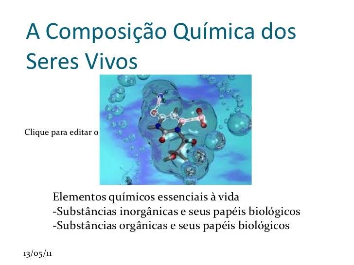 A Composição Química dos Seres Vivos <ul><li>Elementos químicos essenciais à vida </li></ul>-Substâncias inorgânicas e seu...