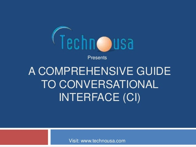 A COMPREHENSIVE GUIDE TO CONVERSATIONAL INTERFACE (CI) Presents Visit: www.technousa.com