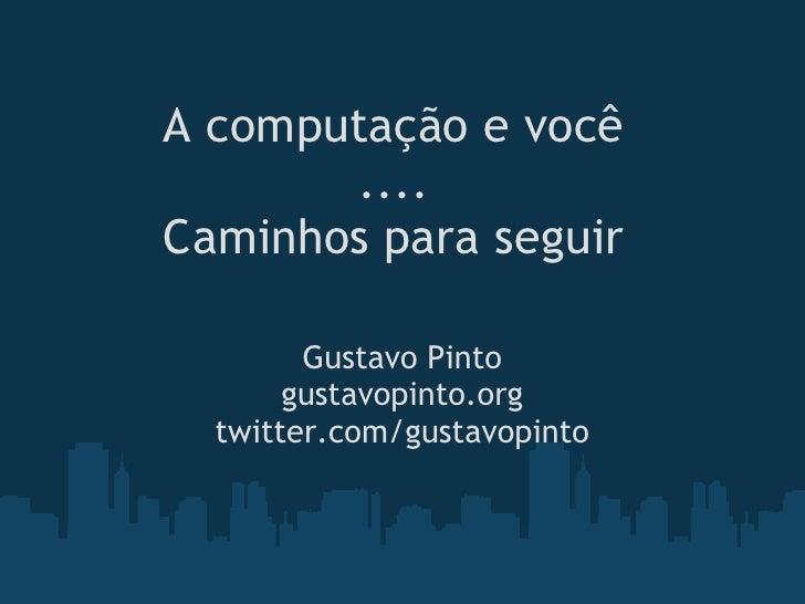 A computação e você        .... Caminhos para seguir          Gustavo Pinto        gustavopinto.org   twitter.com/gustavop...