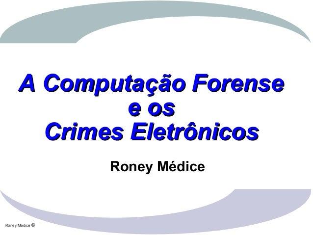Roney Médice ©A Computação ForenseA Computação Forensee ose osCrimes EletrônicosCrimes EletrônicosRoney Médice
