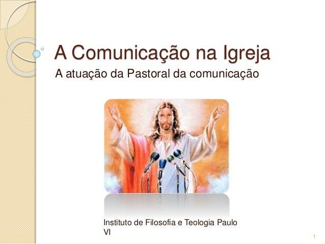 A Comunicação na Igreja A atuação da Pastoral da comunicação Instituto de Filosofia e Teologia Paulo VI 1