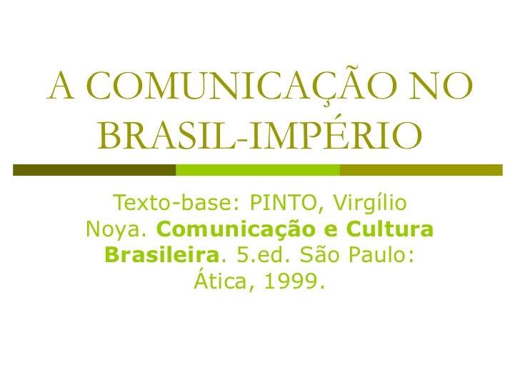 A COMUNICAÇÃO NO BRASIL-IMPÉRIO Texto-base: PINTO, Virgílio Noya.  Comunicação e Cultura Brasileira . 5.ed. São Paulo: Áti...