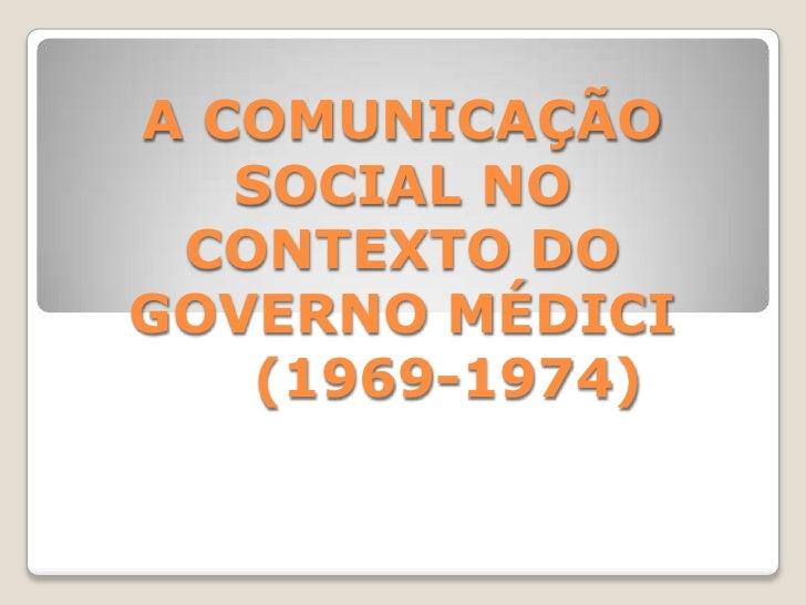 A COMUNICAÇÃO SOCIAL NO CONTEXTO DO GOVERNO MÉDICI     (1969-1974)<br />