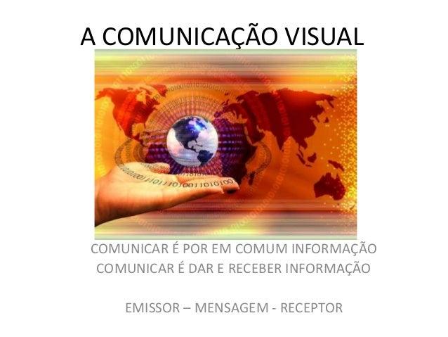 A COMUNICAÇÃO VISUALCOMUNICAR É POR EM COMUM INFORMAÇÃO COMUNICAR É DAR E RECEBER INFORMAÇÃO    EMISSOR – MENSAGEM - RECEP...