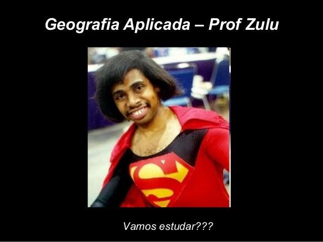 Geografia Aplicada – Prof ZuluGeografia Aplicada – Prof Zulu Vamos estudar???