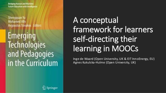 A conceptual framework for learners self-directing their learning in MOOCs Inge de Waard (Open University, UK & EIT InnoEn...