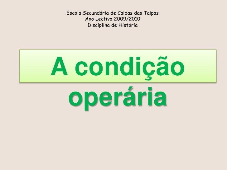 Escola Secundária de Caldas das Taipas<br />Ano Lectivo 2009/2010<br />Disciplina de História<br />A condição operária<br />