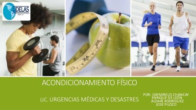 ACONDICIONAMIENTO FÍSICO LIC. URGENCIAS MÉDICAS Y DESASTRES POR: DAYMIRELIS CHANCAY ENRIQUE DE LEÓN ALDAIR RODRÍGUEZ JOSÉ ...