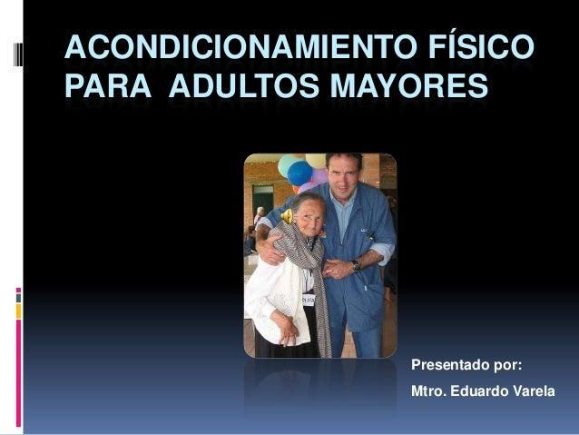 ACONDICIONAMIENTO FÍSICO PARA ADULTOS MAYORES  Presentado por: Mtro. Eduardo Varela