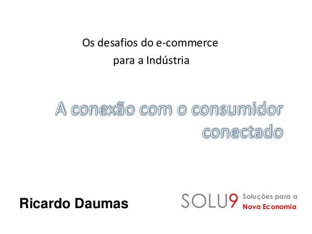 Os desafios do e-commerce para a Indústria Ricardo Daumas SOLU9 Soluções para a Nova Economia