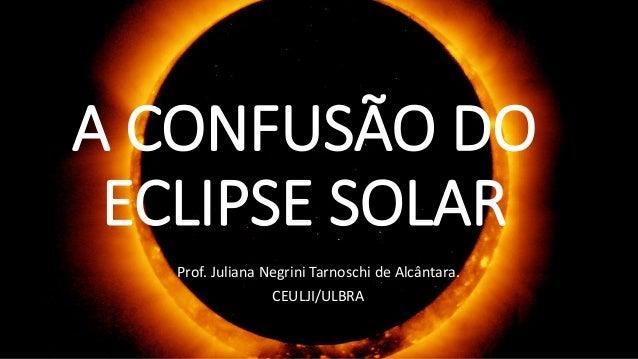 A CONFUSÃO DO ECLIPSE SOLAR Prof. Juliana Negrini Tarnoschi de Alcântara. CEULJI/ULBRA