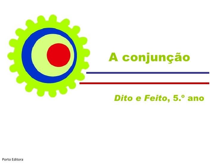 A conjunção                Dito e Feito, 5.º anoPorto Editora