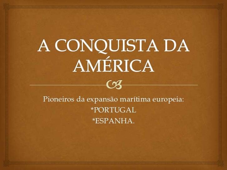 A CONQUISTA DA AMÉRICA<br />Pioneiros da expansão marítima europeia:<br />*PORTUGAL<br />*ESPANHA.<br />
