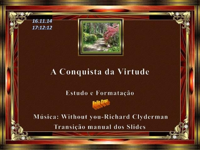 A conquista da virtude é uma das condições para que possamos chegar à perfeição, para a qual fomos criados, e que Jesus re...
