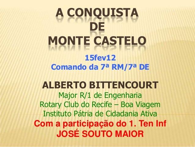 A CONQUISTA DE MONTE CASTELO 15fev12 Comando da 7ª RM/7ª DE ALBERTO BITTENCOURT Major R/1 de Engenharia Rotary Club do Rec...