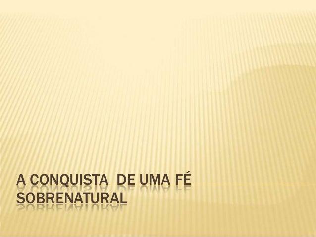 A CONQUISTA DE UMA FÉ SOBRENATURAL