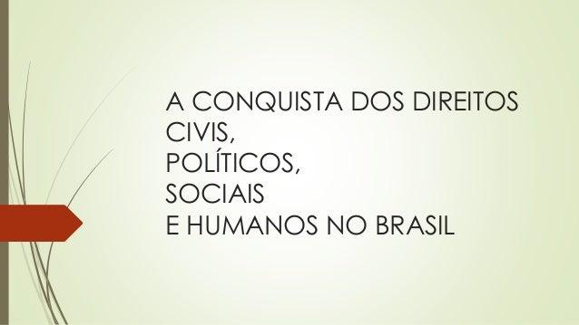 A CONQUISTA DOS DIREITOS CIVIS, POLÍTICOS, SOCIAIS E HUMANOS NO BRASIL