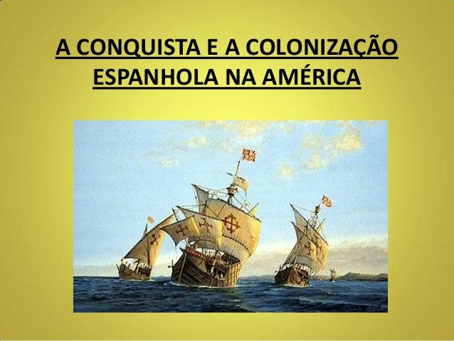 A CONQUISTA E A COLONIZAÇÃOESPANHOLA NA AMÉRICA