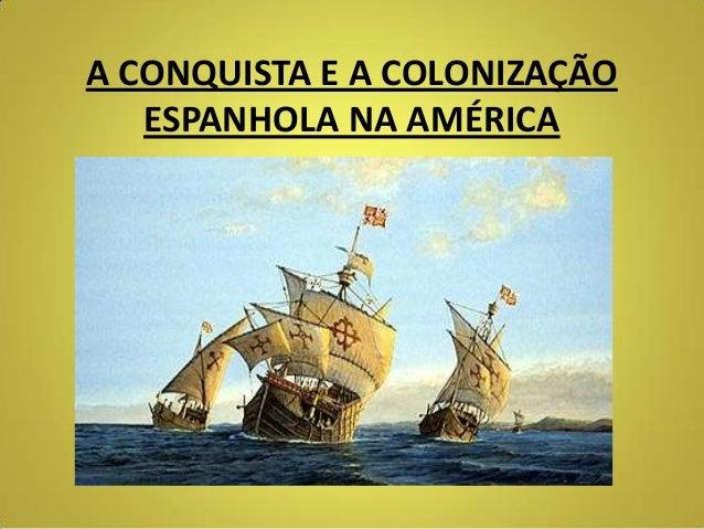 A CONQUISTA E A COLONIZAÇÃO ESPANHOLA NA AMÉRICA