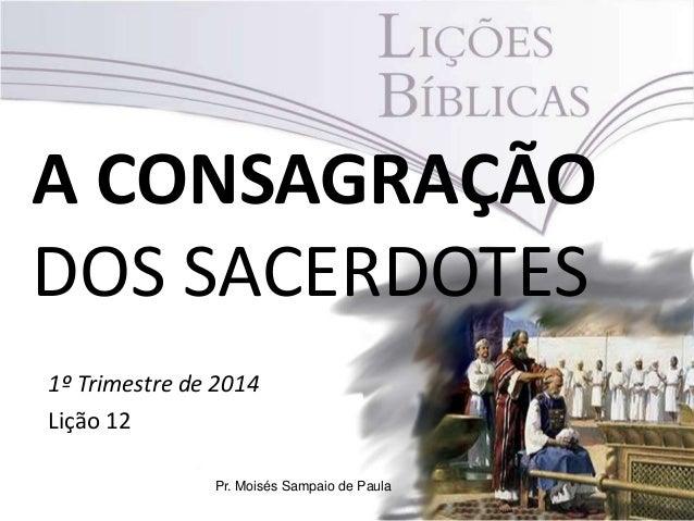 A CONSAGRAÇÃO DOS SACERDOTES 1º Trimestre de 2014 Lição 12 Pr. Moisés Sampaio de Paula