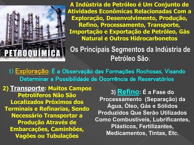 A Indústria de Petróleo é Um Conjunto de Atividades Econômicas Relacionadas Com a Exploração, Desenvolvimento, Produção, R...