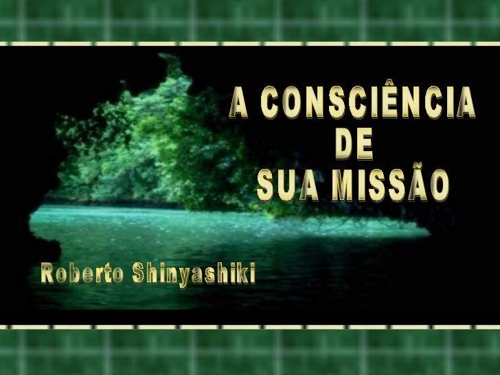 A CONSCIÊNCIA DE SUA MISSÃO Roberto Shinyashiki