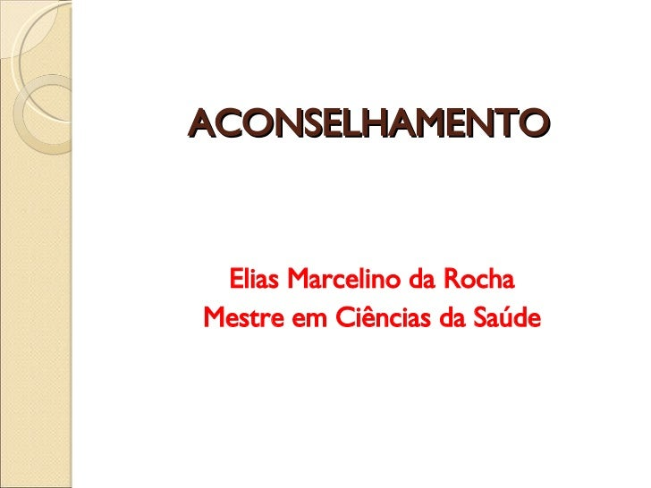 ACONSELHAMENTO <ul><li>Elias Marcelino da Rocha </li></ul><ul><li>Mestre em Ciências da Saúde </li></ul>