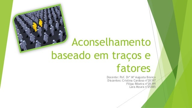 Aconselhamento baseado em traços e fatores Docente: Pof. Drª Mª Augusta Branco Discentes: Cristina Cardoso nº28397 Filipa ...