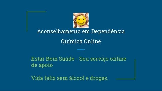 Aconselhamento em Dependência Química Online Estar Bem Saúde - Seu serviço online de apoio Vida feliz sem álcool e drogas.