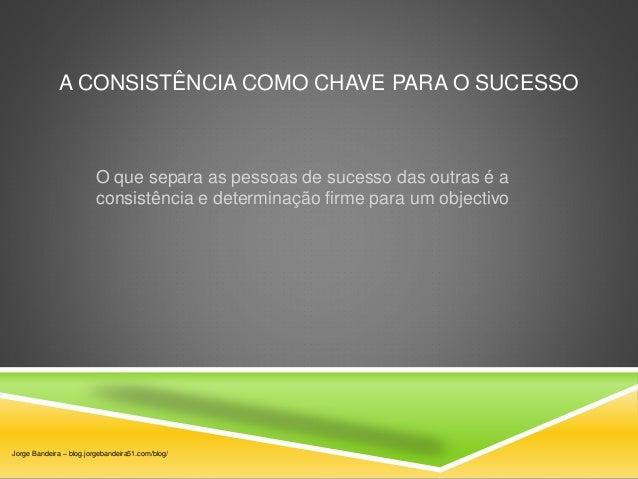 A CONSISTÊNCIA COMO CHAVE PARA O SUCESSO  O que separa as pessoas de sucesso das outras é a  consistência e determinação f...