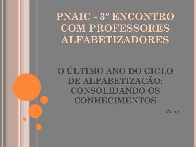 PNAIC - 3º ENCONTRO COM PROFESSORES ALFABETIZADORES O ÚLTIMO ANO DO CICLO DE ALFABETIZAÇÃO: CONSOLIDANDO OS CONHECIMENTOS ...