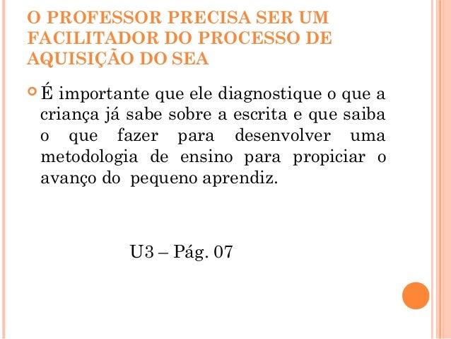 O PROFESSOR PRECISA SER UM FACILITADOR DO PROCESSO DE AQUISIÇÃO DO SEA  É importante que ele diagnostique o que a criança...