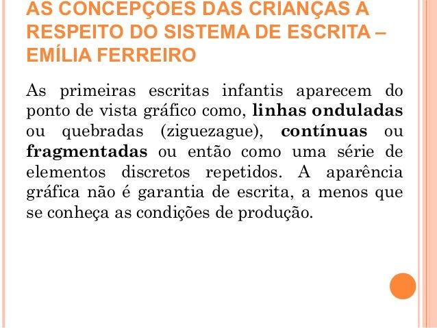 AS CONCEPÇÕES DAS CRIANÇAS A RESPEITO DO SISTEMA DE ESCRITA – EMÍLIA FERREIRO As primeiras escritas infantis aparecem do p...