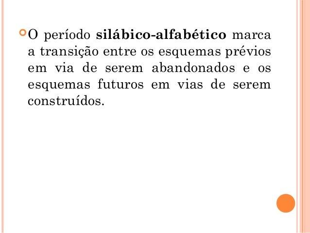 HIPÓTESE SILÁBICO - ALFABÉTICA A criança começa a perceber que uma única letra não é suficiente para registrar as sílabas...