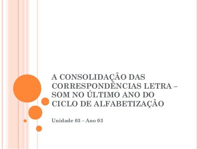 A CONSOLIDAÇÃO DAS CORRESPONDÊNCIAS LETRA – SOM NO ÚLTIMO ANO DO CICLO DE ALFABETIZAÇÃO Unidade 03 – Ano 03