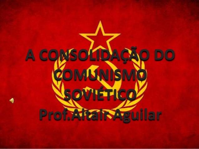A CONSOLIDAÇÃO DO  COMUNISMO  SOVIÉTICO  Prof.Altair Aguilar