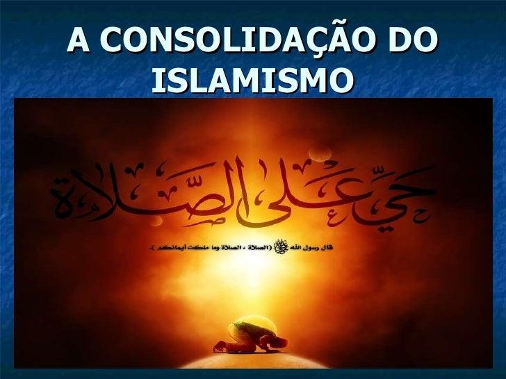 A CONSOLIDAÇÃO DO ISLAMISMO