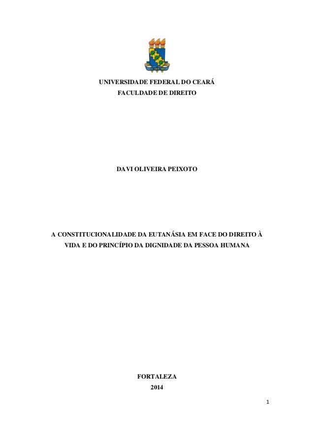 1  UNIVERSIDADE FEDERAL DO CEARÁ  FACULDADE DE DIREITO  DAVI OLIVEIRA PEIXOTO  A CONSTITUCIONALIDADE DA EUTANÁSIA EM FACE ...